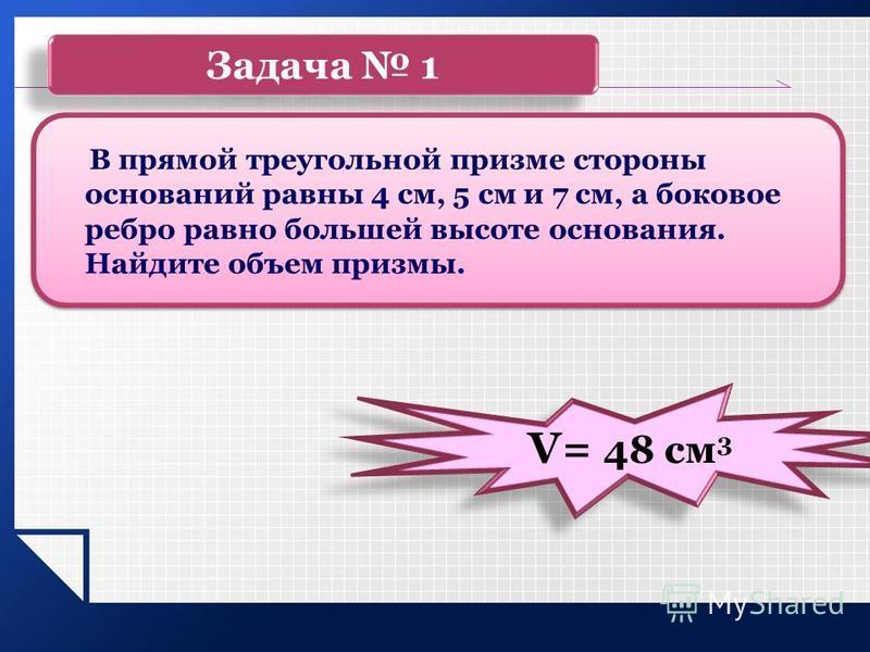 Задача 1 В прямой треугольной призме стороны оснований равны 4 см, 5 см и 7 см, а боковое ребро равно большей высоте основания. Найдите объем призмы. V= 48 см 3