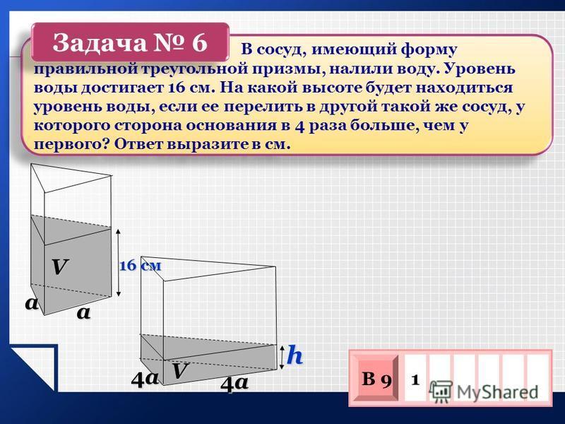 16 см V h V a a 4a4a4a4a 4a4a4a4a В сосуд, имеющий форму правильной треугольной призмы, налили воду. Уровень воды достигает 16 см. На какой высоте будет находиться уровень воды, если ее перелить в другой такой же сосуд, у которого сторона основания в