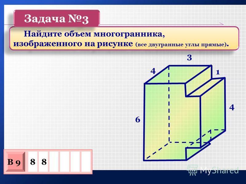 88 В 9 Найдите объем многогранника, изображенного на рисунке (все двугранные углы прямые). Задача 3 4 3 1 4 6