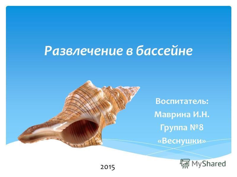 Развлечение в бассейне Воспитатель: Маврина И.Н. Группа 8 «Веснушки» 2015