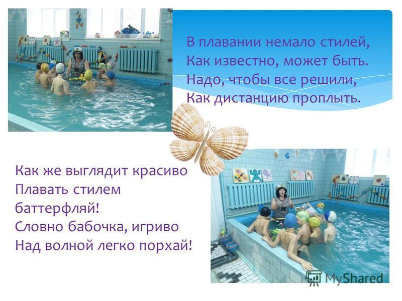 В плавании немало стилей, Как известно, может быть. Надо, чтобы все решили, Как дистанцию проплыть. Как же выглядит красиво Плавать стилем баттерфляй! Словно бабочка, игриво Над волной легко порхай!