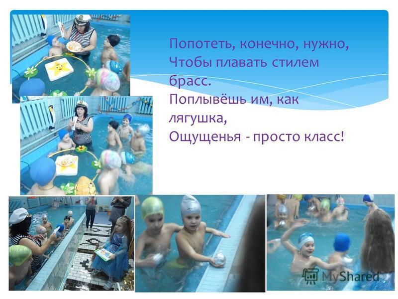Попотеть, конечно, нужно, Чтобы плавать стилем брасс. Поплывёшь им, как лягушка, Ощущенья - просто класс!