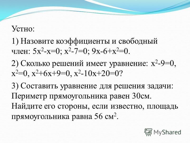 Устно: 1) Назовите коэффициенты и свободный член: 5 х 2 -х=0; х 2 -7=0; 9 х-6+х 2 =0. 2) Сколько решений имеет уравнение: х 2 -9=0, х 2 =0, х 2 +6 х+9=0, х 2 -10 х+20=0? 3) Составить уравнение для решения задачи: Периметр прямоугольника равен 30 см.