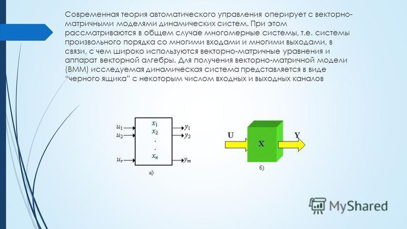 Современная теория автоматического управления оперирует с векторно- матричными моделями динамических систем. При этом рассматриваются в общем случае многомерные системы, т.е. системы произвольного порядка со многими входами и многими выходами, в связ