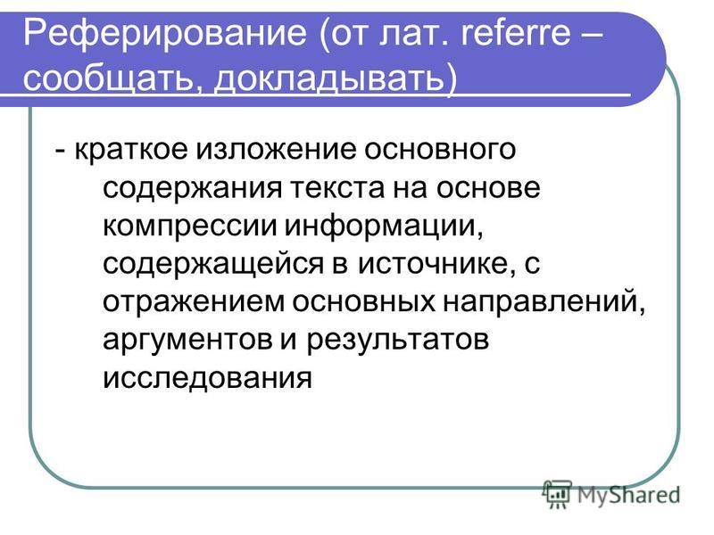 Реферирование (от лат. referre – сообщать, докладывать) - краткое изложение основного содержания текста на основе компрессии информации, содержащейся в источнике, с отражением основных направлений, аргументов и результатов исследования
