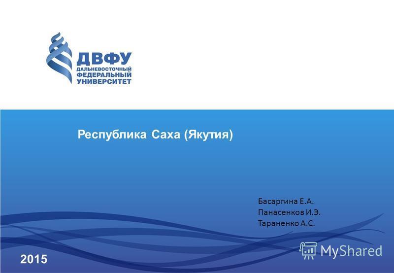 Республика Саха (Якутия) 2015 Басаргина Е.А. Панасенков И.Э. Тараненко А.С.