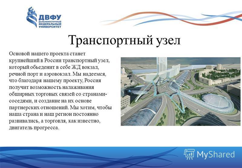 Транспортный узел Основой нашего проекта станет крупнейший в России транспортный узел, который объединить в себе ЖД вокзал, речной порт и аэровокзал. Мы надеемся, что благодаря нашему проекту, Россия получит возможность налаживания обширных торговых