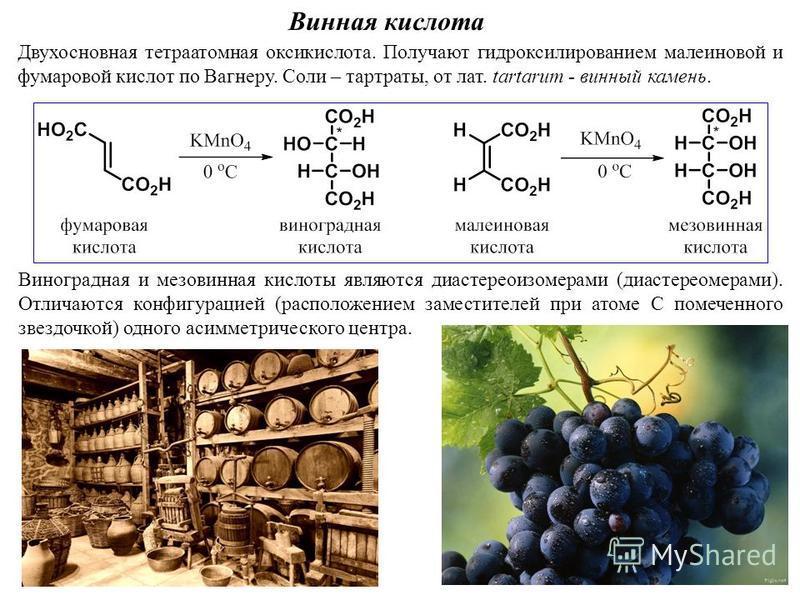 Винная кислота Двухосновная тетра атомная оксикислота. Получают гидроксилированием малеиновой и фумаровой кислот по Вагнеру. Соли – тартраты, от лат. tartarum - винный камень. Виноградная и мезовинная кислоты являются диастереоизомерами (диастереомер