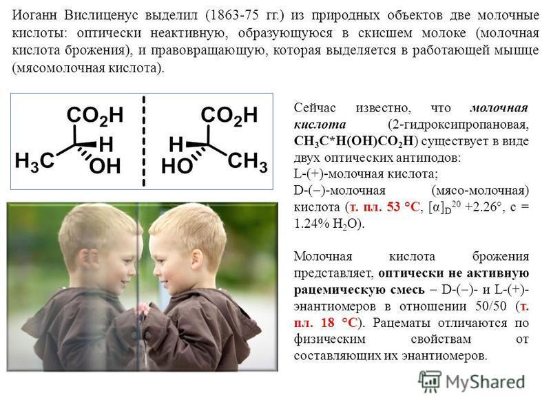 Иоганн Вислиценус выделил (1863-75 гг.) из природных объектов две молочные кислоты: оптически неактивную, образующуюся в скисшем молоке (молочная кислота брожения), и правовращающую, которая выделяется в работающей мышце (мясомолочная кислота). Сейча