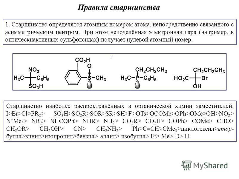 Правила старшинства 1. Старшинство определятся атомным номером атома, непосредственно связанного с асимметрическим центром. При этом неподелённая электронная пара (например, в оптически активных сульфоксилах) получает нулевой атомный номер. Старшинст