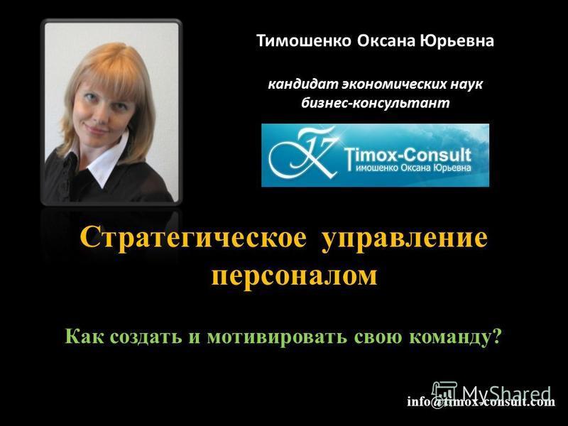 Тимошенко Оксана Юрьевна кандидат экономических наук бизнес-консультант Стратегическое управление персоналом Как создать и мотивировать свою команду? info@timox-consult.com