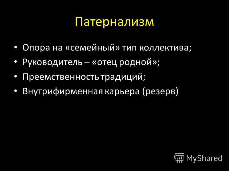 Патернализм Опора на «семейный» тип коллектива; Руководитель – «отец родной»; Преемственность традиций; Внутрифирменная карьера (резерв)