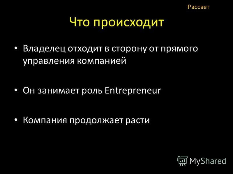 Что происходит Владелец отходит в сторону от прямого управления компанией Он занимает роль Entrepreneur Компания продолжает расти Рассвет