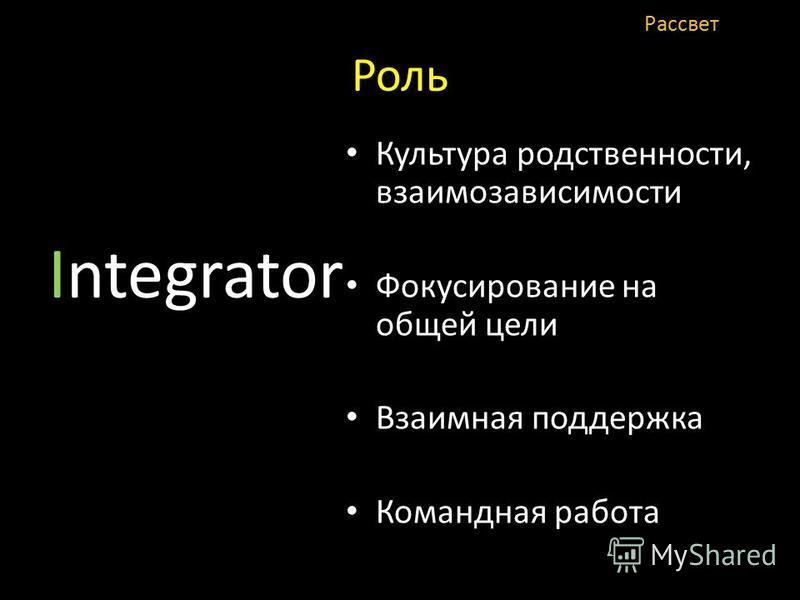 Роль Integrator Культура родственности, взаимозависимости Фокусирование на общей цели Взаимная поддержка Командная работа Рассвет