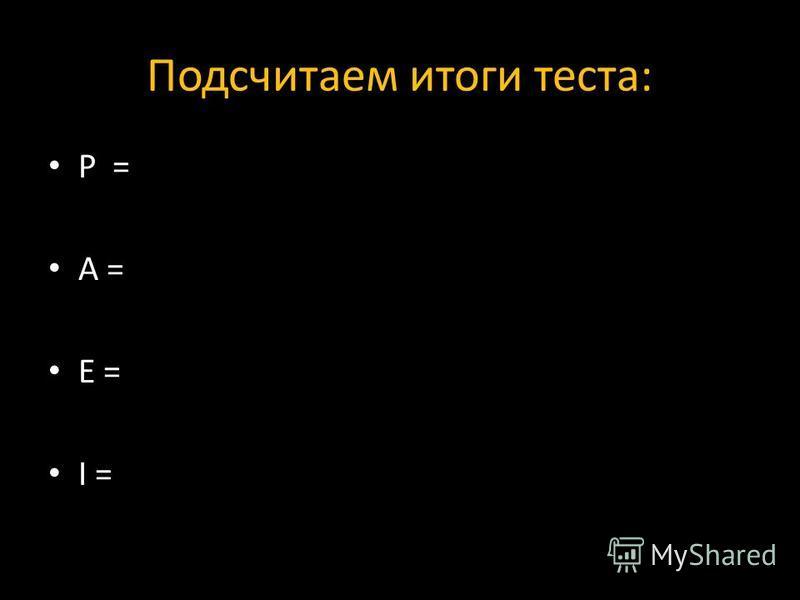 Подсчитаем итоги теста: P = A = E = I =