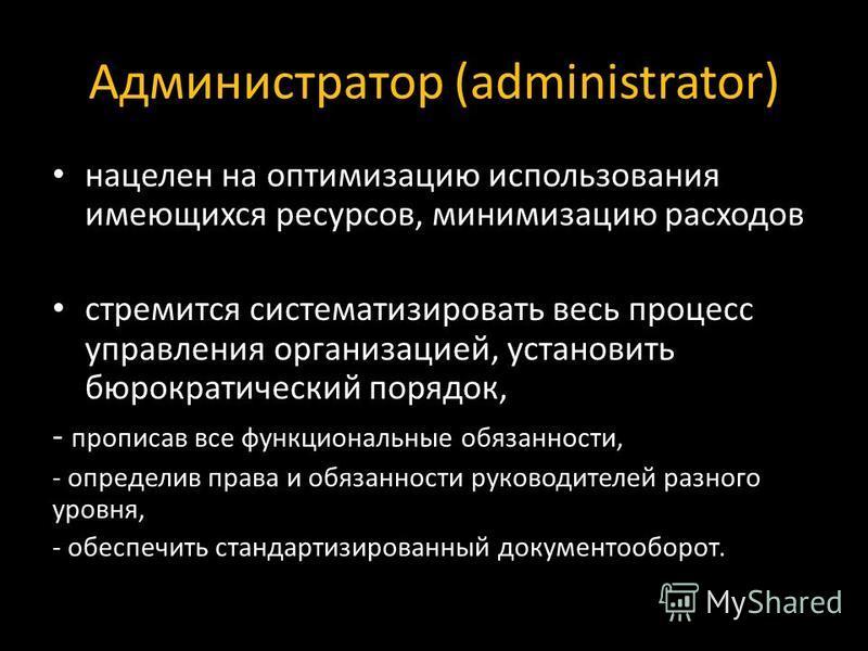 Администратор (administrator) нацелен на оптимизацию использования имеющихся ресурсов, минимизацию расходов стремится систематизировать весь процесс управления организацией, установить бюрократический порядок, - прописав все функциональные обязанност