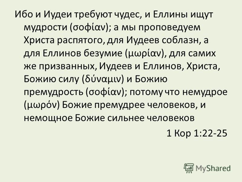 Ибо и Иудеи требуют чудес, и Еллины ищут мудрости (σοφίαν); а мы проповедуем Христа распятого, для Иудеев соблазн, а для Еллинов безумие (μωρίαν), для самих же призванных, Иудеев и Еллинов, Христа, Божию силу (δύναμιν) и Божию премудрость (σοφίαν); п