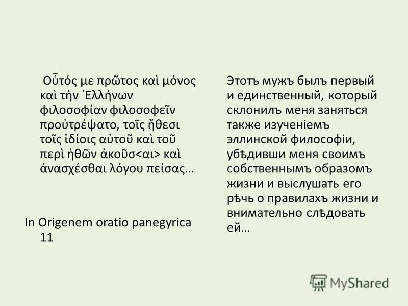 Οτς με πρτος κα μνος κα τν Ελλνων φιλοσοφαν φιλοσοφεν προτρψατο, τος θεσι τος δοις ατο κα το περ θν κοσ κα νασχσθαι λγου πεσας… In Origenem oratio panegyrica 11 Этотъ мужъ былъ первый и единственный, который склонилъ меня заняться также изученіемъ эл