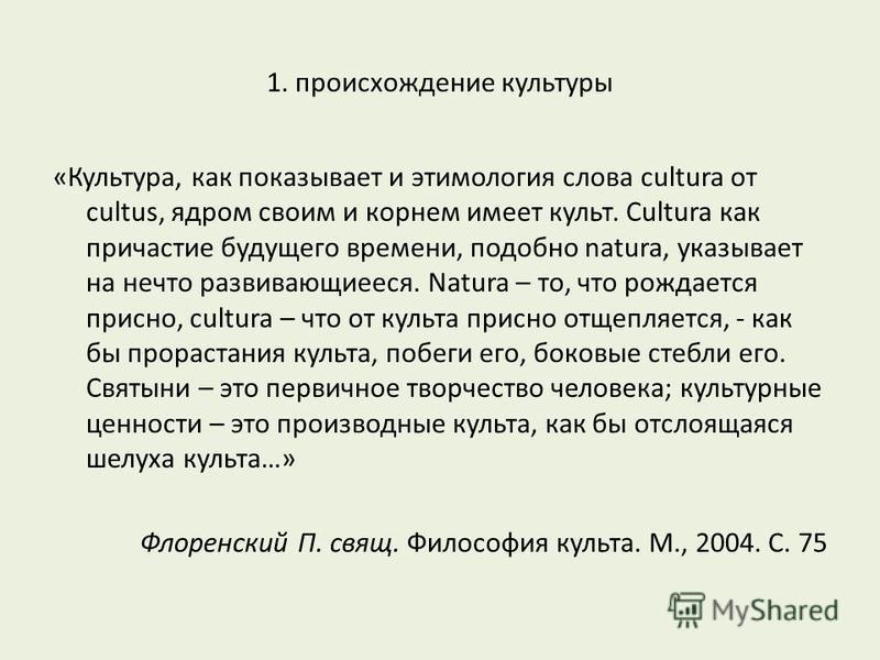 1. происхождение культуры «Культура, как показывает и этимология слова cultura от cultus, ядром своим и корнем имеет культ. Cultura как причастие будущего времени, подобно natura, указывает на нечто развивающиееся. Natura – то, что рождается присно,