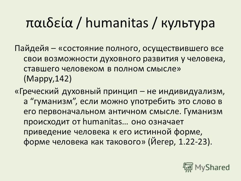 παιδεία / humanitas / культура Пайдейя – «состояние полного, осуществившего все свои возможности духовного развития у человека, ставшего человеком в полном смысле» (Марру,142) «Греческий духовный принцип – не индивидуализм, а гуманизм, если можно упо