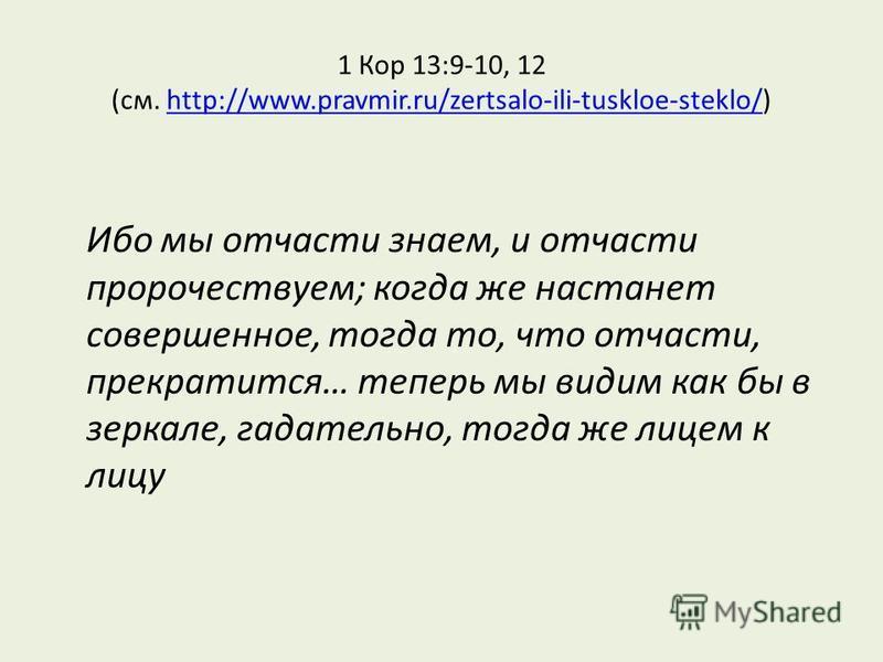 1 Кор 13:9-10, 12 (см. http://www.pravmir.ru/zertsalo-ili-tuskloe-steklo/)http://www.pravmir.ru/zertsalo-ili-tuskloe-steklo/ Ибо мы отчасти знаем, и отчасти пророчествуем; когда же настанет совершенное, тогда то, что отчасти, прекратится… теперь мы в