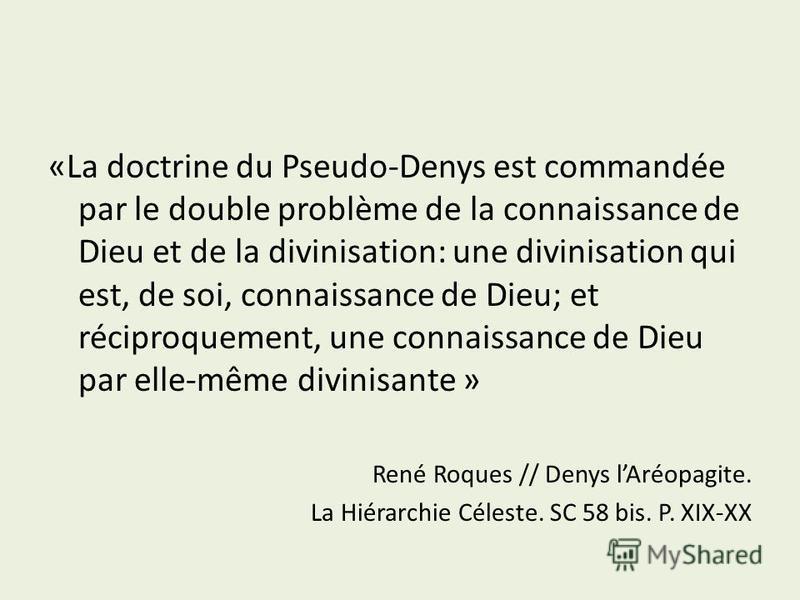 «La doctrine du Pseudo-Denys est commandée par le double problème de la connaissance de Dieu et de la divinisation: une divinisation qui est, de soi, connaissance de Dieu; et réciproquement, une connaissance de Dieu par elle-même divinisante » René R