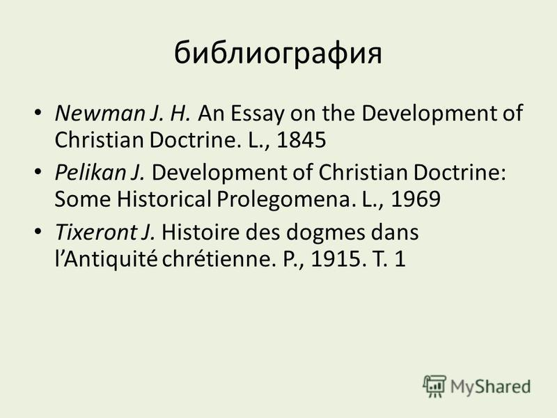 библиография Newman J. H. An Essay on the Development of Christian Doctrine. L., 1845 Pelikan J. Development of Christian Doctrine: Some Historical Prolegomena. L., 1969 Tixeront J. Histoire des dogmes dans lAntiquité chrétienne. P., 1915. T. 1