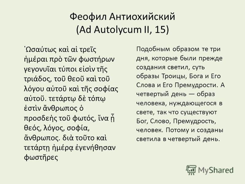 Феофил Антиохийский (Ad Autolycum II, 15) Ωσατως κα α τρες μραι πρ τν φωστρων γεγονυαι τποι εσν τς τριδος, το θεο κα το λγου ατο κα τς σοφας ατο. τετρτ δ τπ στν νθρωπος προσδες το φωτς, να θες, λγος, σοφα, νθρωπος. δι τοτο κα τετρτ μρ γενθησαν φωστρε