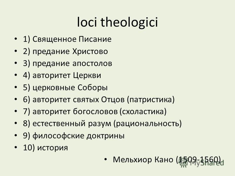 loci theologici 1) Священное Писание 2) предание Христово 3) предание апостолов 4) авторитет Церкви 5) церковные Соборы 6) авторитет святых Отцов (патристика) 7) авторитет богословов (схоластика) 8) естественный разум (рациональность) 9) философские