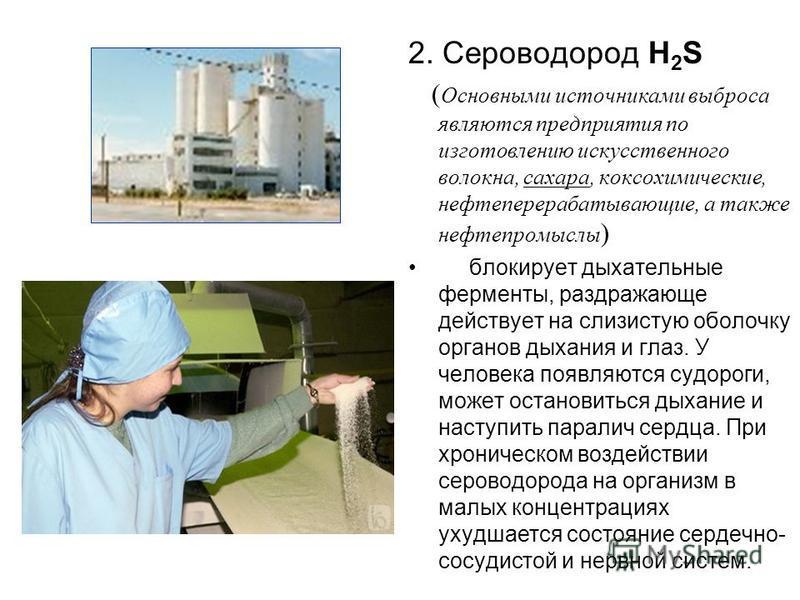 2. Сероводород Н 2 S ( Основными источниками выброса являются предприятия по изготовлению искусственного волокна, сахара, коксохимические, нефтеперерабатывающие, а также нефтепромыслы ) блокирует дыхательные ферменты, раздражающе действует на слизист