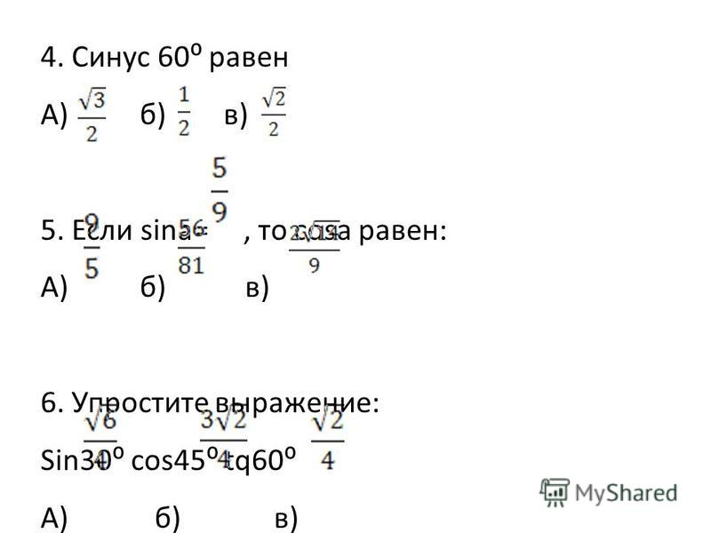 4. Синус 60 равен А) б) в) 5. Если sina=, то cosа равен: А) б) в) 6. Упростите выражение: Sin30 cos45 tq60 А) б) в)