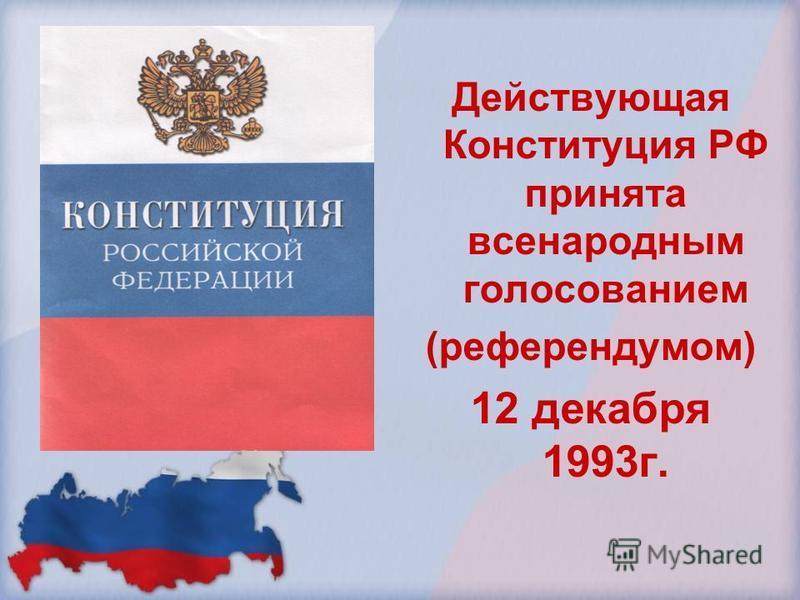 Действующая Конституция РФ принята всенародным голосованием (референдумом) 12 декабря 1993 г.