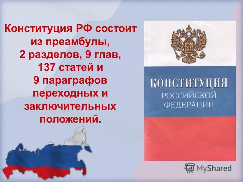 Конституция РФ состоит из преамбулы, 2 разделов, 9 глав, 137 статей и 9 параграфов переходных и заключительных положений.