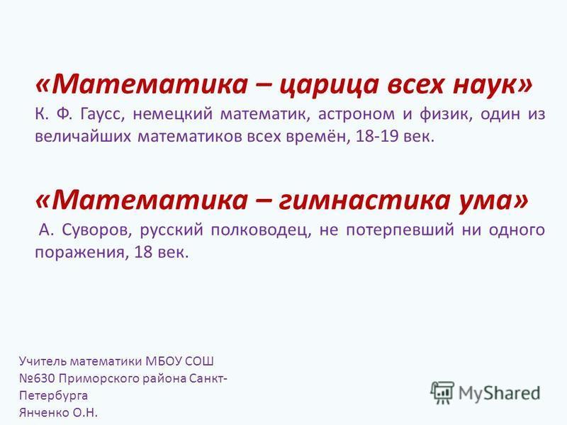 «Математика – царица всех наук» К. Ф. Гаусс, немецкий математик, астроном и физик, один из величайших математиков всех времён, 18-19 век. Учитель математики МБОУ СОШ 630 Приморского района Санкт- Петербурга Янченко О.Н. «Математика – гимнастика ума»