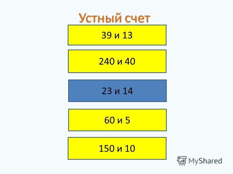 39 и 13 240 и 40 23 и 14 60 и 5 150 и 10