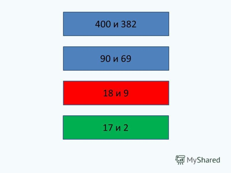 400 и 382 90 и 69 18 и 9 17 и 2