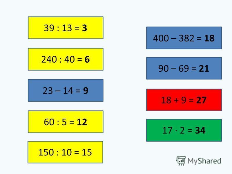 39 : 13 = 3 240 : 40 = 6 23 – 14 = 9 60 : 5 = 12 150 : 10 = 15 400 – 382 = 18 90 – 69 = 21 18 + 9 = 27 17 2 = 34