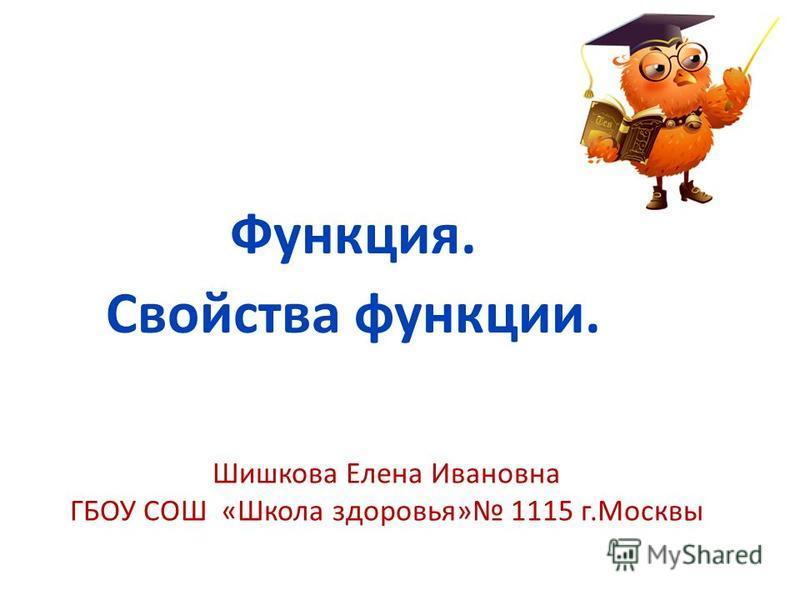 Шишкова Елена Ивановна ГБОУ СОШ «Школа здоровья» 1115 г.Москвы Функция. Свойства функции.