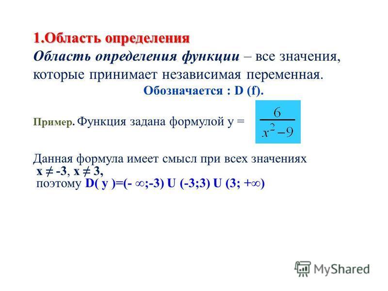 1. Область определения Область определения функции – все значения, которые принимает независимая переменная. Обозначается : D (f). Пример. Функция задана формулой у = Данная формула имеет смысл при всех значениях х -3, х 3, поэтому D( y )=(- ;-3) U (