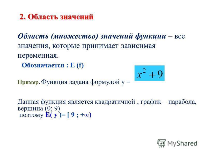 2. Область значений Область (множество) значений функции – все значения, которые принимает зависимая переменная. Обозначается : E (f) Пример. Функция задана формулой у = Данная функция является квадратичной, график – парабола, вершина (0; 9) поэтому