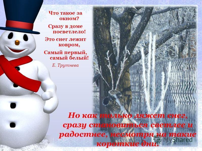Что такое за окном? Сразу в доме посветлело! Это снег лежит ковром, Самый первый, самый белый! Е. Трутнева Но как только ляжет снег, сразу становиться светлее и радостнее, несмотря на такие короткие дни.