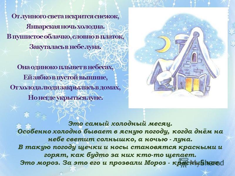 От лунного света искрится снежок, Январская ночь холодна. В пушистое облачко, словно в платок, Закуталась в небе луна. Она одиноко плывет в небесах, Ей зябко в пустой вышине, От холода люди закрылись в домах, Но негде укрыться луне. Это самый холодны