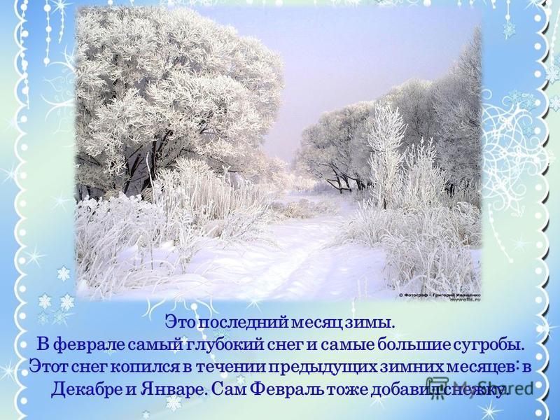Это последний месяц зимы. В феврале самый глубокий снег и самые большие сугробы. Этот снег копился в течении предыдущих зимних месяцев: в Декабре и Январе. Сам Февраль тоже добавил снежку.
