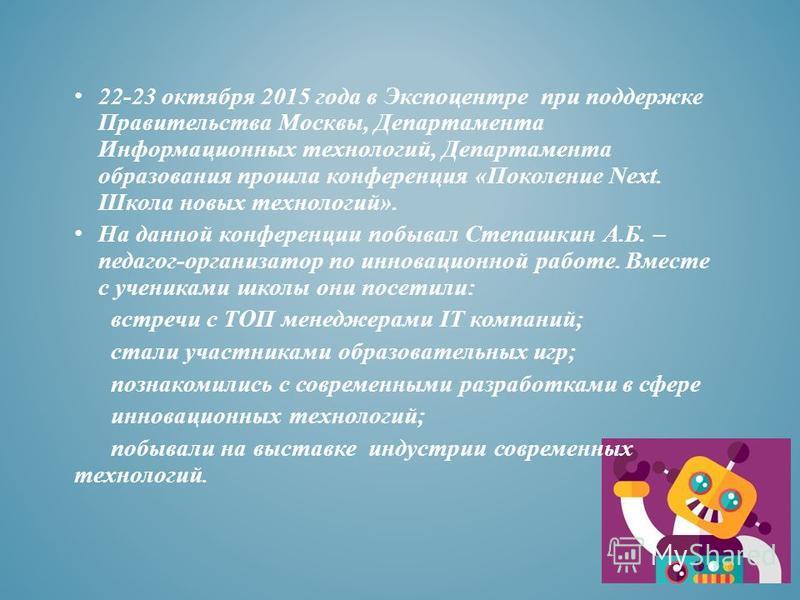 22-23 октября 2015 года в Экспоцентре при поддержке Правительства Москвы, Департамента Информационных технологий, Департамента образования прошла конференция «Поколение Next. Школа новых технологий». На данной конференции побывал Степашкин А.Б. – пед