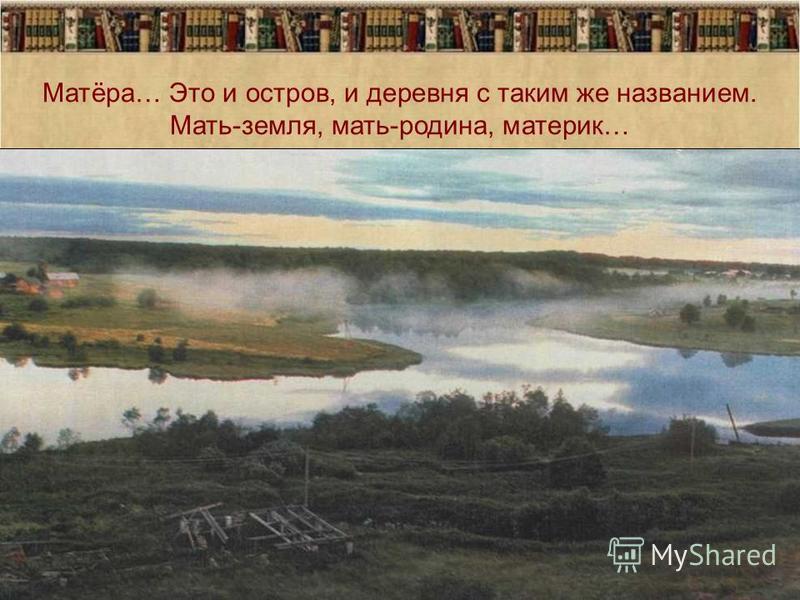 Матёра… Это и остров, и деревня с таким же названием. Мать-земля, мать-родина, материк…