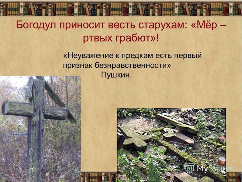 Богодул приносит весть старухам: «Мёр – мертвых грабят»! «Неуважение к предкам есть первый признак безнравственности» Пушкин.