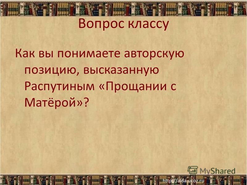 Вопрос классу Как вы понимаете авторскую позицию, высказанную Распутиным «Прощании с Матёрой»?