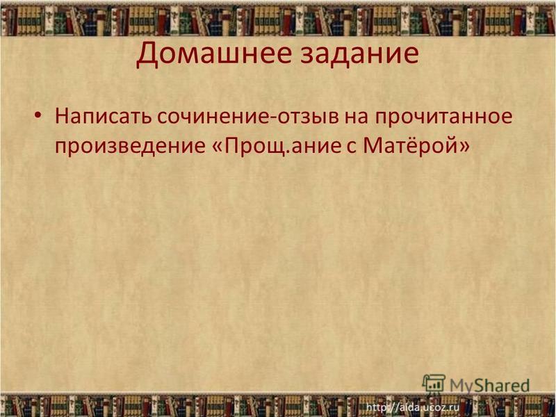 Домашнее задание Написать сочинение-отзыв на прочитанное произведение «Прощ.ание с Матёрой»