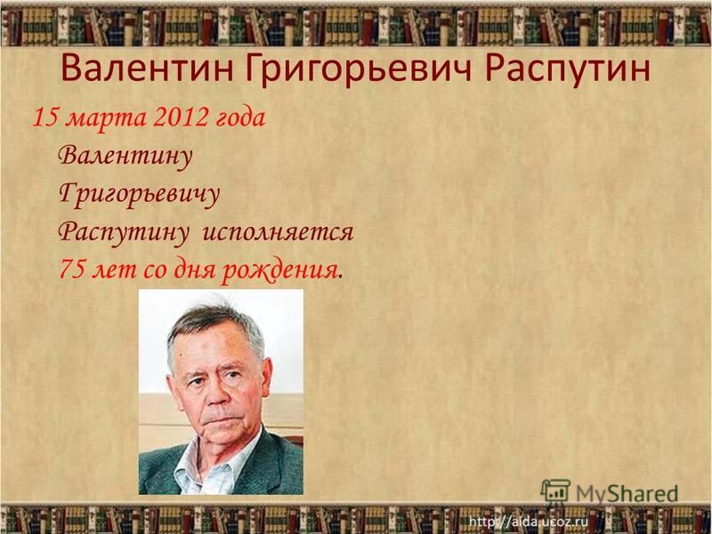Валентин Григорьевич Распутин 15 марта 2012 года Валентину Григорьевичу Распутину исполняется 75 лет со дня рождения.