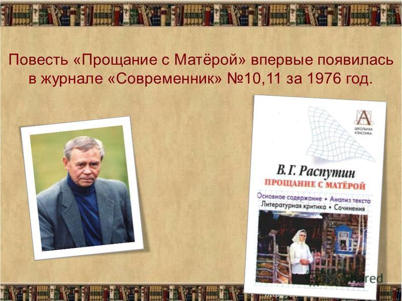 Повесть «Прощание с Матёрой» впервые появилась в журнале «Современник» 10,11 за 1976 год.